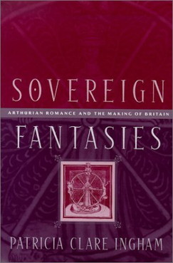 Sovereign Fantasies Arthurian Romance and the Making of Britain